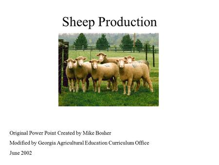 Sheep Production Original Power Point Created by Mike Bosher Modified by Georgia Agricultural Education Curriculum Office June 2002.