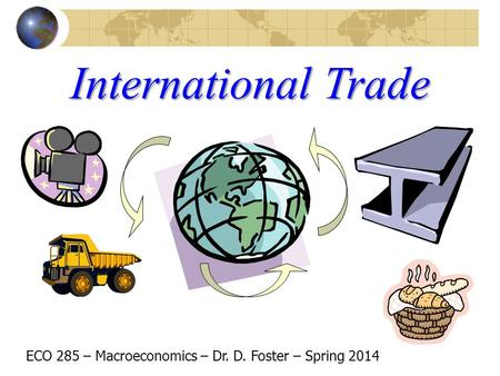 International Trade ECO 285 – Macroeconomics – Dr. D. Foster – Spring 2014.