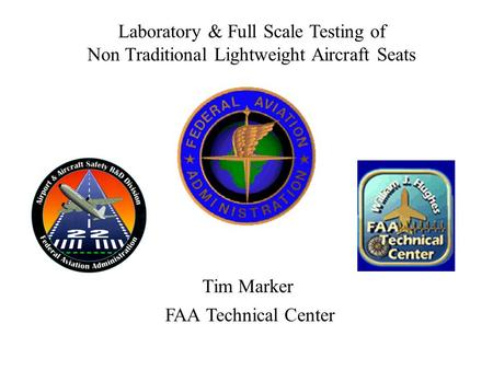 Tim Marker Laboratory & Full Scale Testing of Non Traditional Lightweight Aircraft Seats FAA Technical Center.