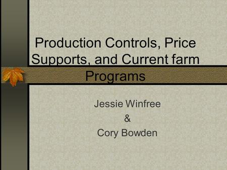 Production Controls, Price Supports, and Current farm Programs Jessie Winfree & Cory Bowden.
