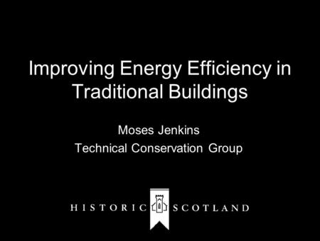 Improving Energy Efficiency in Traditional Buildings Moses Jenkins Technical Conservation Group.