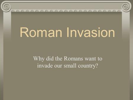 Why did the Romans want to invade our small country?