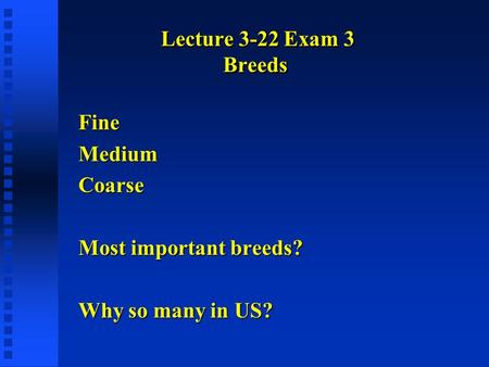 Lecture 3-22 Exam 3 Breeds FineMediumCoarse Most important breeds? Why so many in US?