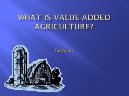 Lesson 1. 1. List activities that can be used to add value to agricultural products. 2. Describe the personal attributes required to pursue a value-added.