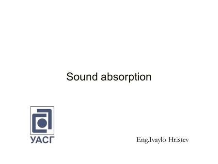 Sound absorption Eng.Ivaylo Hristev. Contents 1.Normal and diffuse sound absorption coefficient. 2. Sound absorber types: Porous absorbers Membrane absorbers.