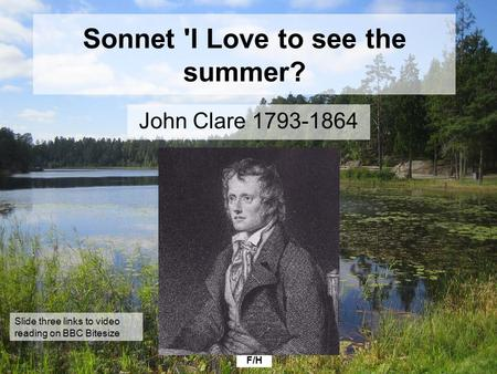 F/H Sonnet 'I Love to see the summer? John Clare 1793-1864 Slide three links to video reading on BBC Bitesize.