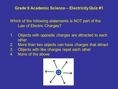 Grade 9 Academic Science – Electricity Quiz #1 Which of the following statements is NOT part of the Law of Electric Charges? 1.Objects with opposite charges.
