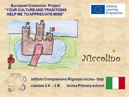 "European Comenius Project ""YOUR CULTURE AND TRADITIONS HELP ME TO APPRECIATE MINE"" Istituto Comprensivo Rignano Incisa - Italy classes 2 A - 2 B Incisa."
