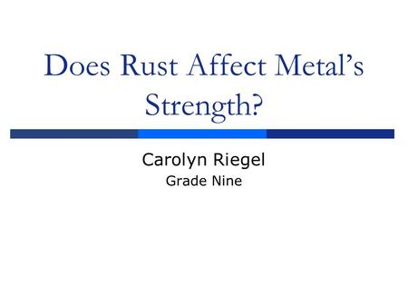 Does Rust Affect Metal's Strength? Carolyn Riegel Grade Nine.