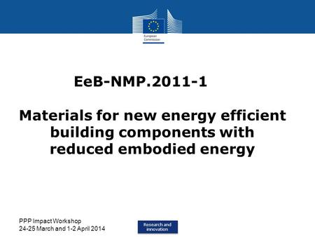 Research and innovation Research and innovation PPP Impact Workshop 24-25 March and 1-2 April 2014 EeB-NMP.2011-1 Materials for new energy efficient building.