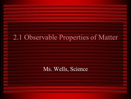 2.1 Observable Properties of Matter Ms. Wells, Science.
