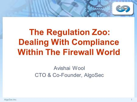 AlgoSec Inc.1 The Regulation Zoo: Dealing With Compliance Within The Firewall World Avishai Wool CTO & Co-Founder, AlgoSec.