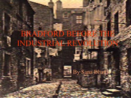 BRADFORD BEFORE THE INDUSTRIAL REVOLUTION By Sana Bhatti.