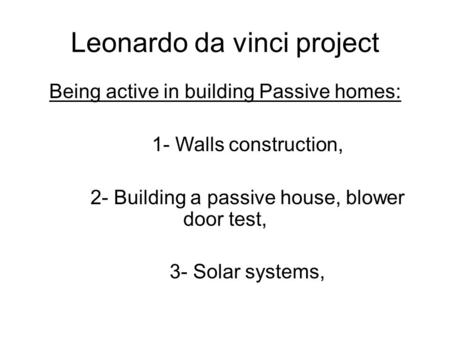 Leonardo da vinci project Being active in building Passive homes: 1- Walls construction, 2- Building a passive house, blower door test, 3- Solar systems,