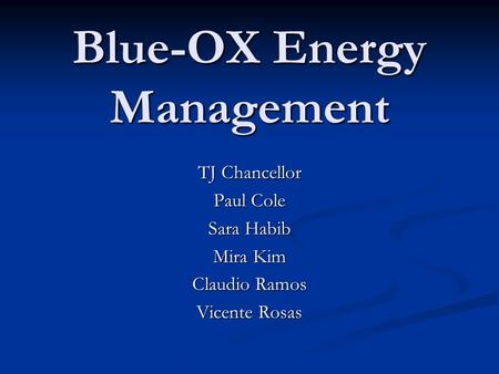 Blue-OX Energy Management TJ Chancellor Paul Cole Sara Habib Mira Kim Claudio Ramos Vicente Rosas.