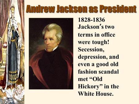 "Andrew Jackson as President 1828-1836 Jackson ' s two terms in office were tough! Secession, depression, and even a good old fashion scandal met ""Old Hickory"""