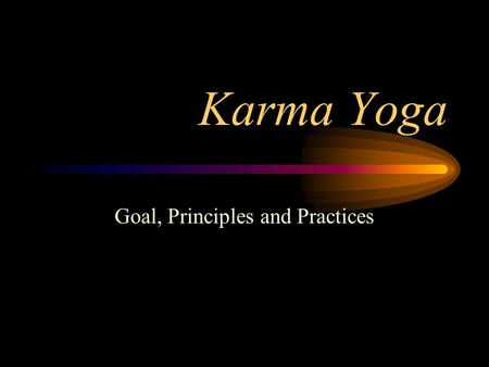 Karma Yoga Goal, Principles and Practices. Goal of Karma Yoga Inner Emotional Perfection –Security –Happiness –Peace –Fulfillment –Purposefulness No external.