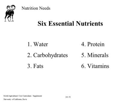 Nutrition Needs Model Agricultural Core Curriculum: Supplement University of California, Davis 261.T1 Six Essential Nutrients 1. Water4. Protein 2. Carbohydrates5.