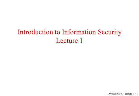 Avishai Wool, lecture 1 - 1 Introduction to Information Security Lecture 1.