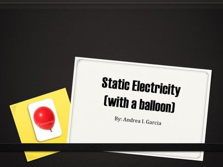 Static Electricity (with a balloon) By: Andrea I. Garcia.