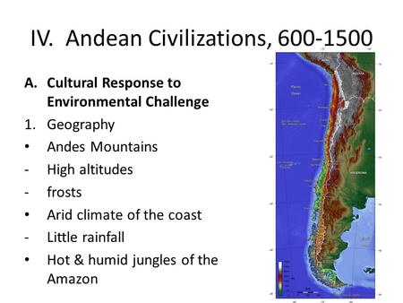 IV. Andean Civilizations, 600-1500 A.Cultural Response to Environmental Challenge 1.Geography Andes Mountains -High altitudes -frosts Arid climate of the.