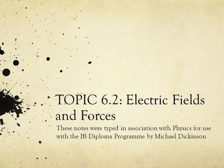TOPIC 6.2: Electric Fields and Forces These notes were typed in association with Physics for use with the IB Diploma Programme by Michael Dickinson.