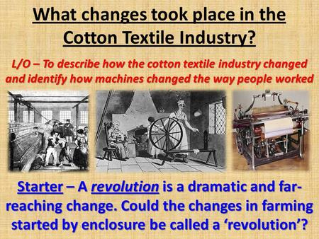 What changes took place in the Cotton Textile Industry? L/O – To describe how the cotton textile industry changed and identify how machines changed the.