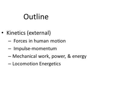 Outline Kinetics (external) – Forces in human motion – Impulse-momentum – Mechanical work, power, & energy – Locomotion Energetics.