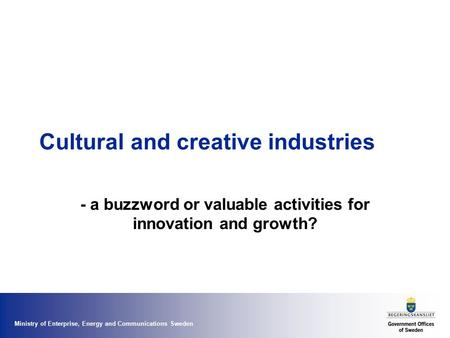 Ministry of Enterprise, Energy and Communications Sweden Cultural and creative industries - a buzzword or valuable activities for innovation and growth?