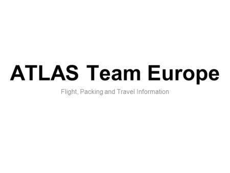 ATLAS Team Europe Flight, Packing and Travel Information.