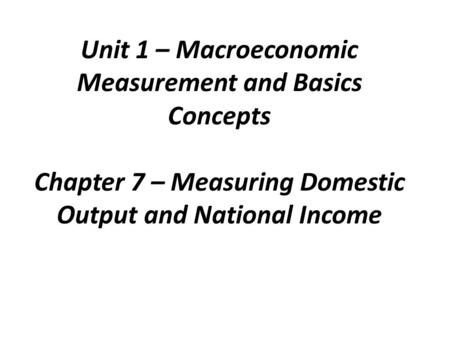 Unit 1 – Macroeconomic Measurement and Basics Concepts Chapter 7 – Measuring Domestic Output and National Income.