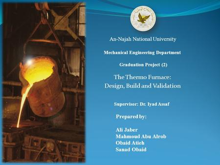 The Thermo Furnace: Design, Build and Validation An-Najah National University Mechanical Engineering Department Supervisor: Dr. Iyad Assaf Graduation Project.