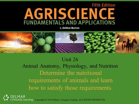 Copyright © 2010 Delmar, Cengage Learning. ALL RIGHTS RESERVED. Unit 26 Animal Anatomy, Physiology, and Nutrition Determine the nutritional requirements.
