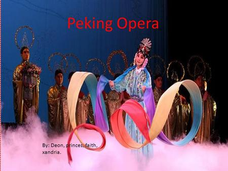 Peking Opera By: Deon, princes, faith, xandria. Peking Opera Peking Opera arose in the late 18 th century and became fully known and recognize by the.