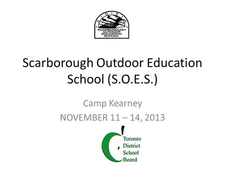 Scarborough Outdoor Education School (S.O.E.S.) Camp Kearney NOVEMBER 11 – 14, 2013.