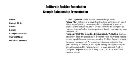 California Fashion Foundation Sample Scholarship Presentation Name: Date of Birth: Phone: E-mail: College/University: Current Major: GPA Last semester: