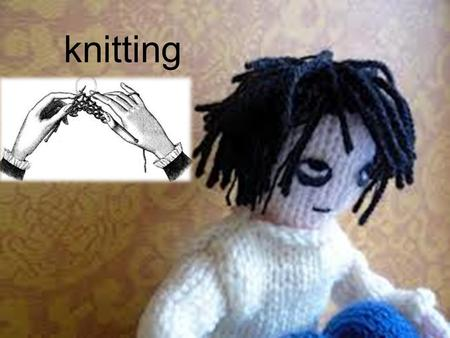 Knitting. Knitting doesn't require much materials all you will need is a Pair of knitting needles Any type of Wool/yarn you like or need Pattern And most.