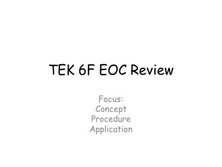 TEK 6F EOC Review Focus: Concept Procedure Application.