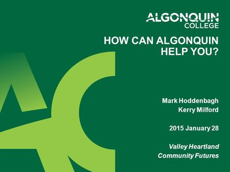 Mark Hoddenbagh Kerry Milford 2015 January 28 Valley Heartland Community Futures HOW CAN ALGONQUIN HELP YOU?