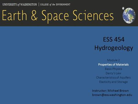 ESS 454 Hydrogeology Module 2 Properties of Materials Basic Physics Darcy's Law Characteristics of Aquifers Elasticity and Storage Instructor: Michael.