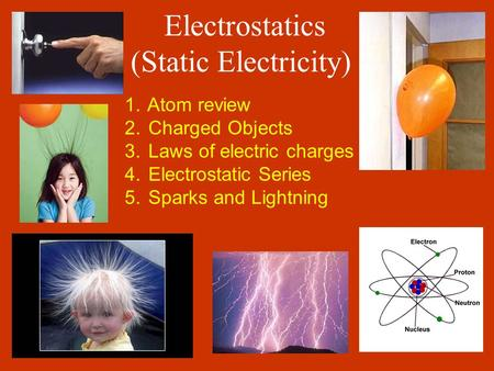 Electrostatics (Static Electricity) 1. Atom review 2. Charged Objects 3. Laws of electric charges 4. Electrostatic Series 5. Sparks and Lightning.