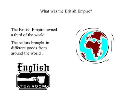 What was the British Empire? The British Empire owned a third of the world. The sailors brought in different goods from around the world.
