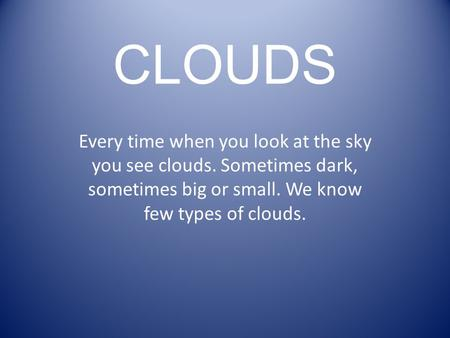 CLOUDS Every time when you look at the sky you see clouds. Sometimes dark, sometimes big or small. We know few types of clouds.