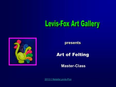 2013 © Natalia Levis-Fox presents Master-Class Art of Felting.