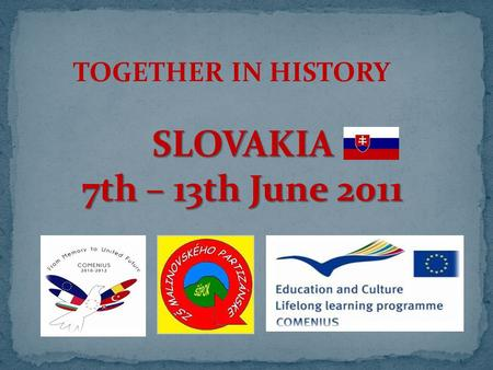 TOGETHER IN HISTORY SLOVAKIA 7th – 13th June 2011.