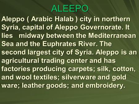 ALEEPO Aleppo ) Arabic Halab ( city in northern Syria, capital of Aleppo Governorate. It lies midway between the Mediterranean Sea and the Euphrates.