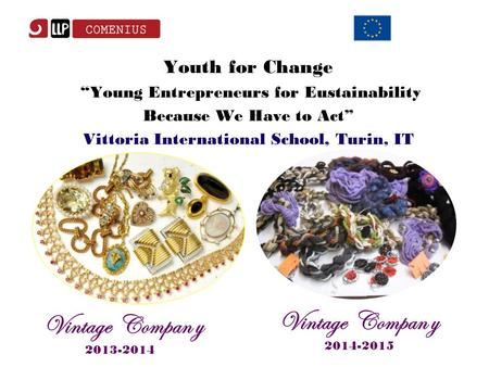 "Youth for Change ""Young Entrepreneurs for Eustainability Because We Have to Act"" Vittoria International School, Turin, IT Vintage Compan y 2013-2014 Vintage."