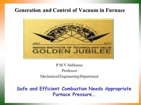 Generation and Control of Vacuum in Furnace P M V Subbarao Professor Mechanical Engineering Department Safe and Efficient Combustion Needs Appropriate.