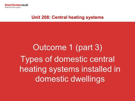 Outcome 1 (part 3) Types of domestic central heating systems installed in domestic dwellings Unit 208: Central heating systems.