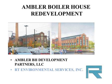 AMBLER BOILER HOUSE REDEVELOPMENT AMBLER BH DEVELOPMENT PARTNERS, LLC RT ENVIRONMENTAL SERVICES, INC.